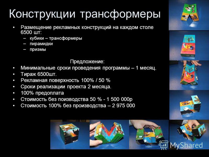 Конструкции трансформеры Размещение рекламных конструкций на каждом столе 6500 шт: –кубики – трансформеры –пирамидки –призмы Предложение: Минимальные сроки проведения программы – 1 месяц. Тираж 6500шт. Рекламная поверхность 100% / 50 % Сроки реализац