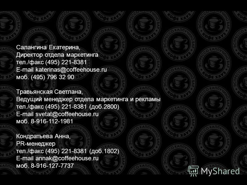 Салангина Екатерина, Директор отдела маркетинга тел./факс (495) 221-8381 E-mail katerinas@coffeehouse.ru моб. (495) 796 32 90 Травьянская Светлана, Ведущий менеджер отдела маркетинга и рекламы тел./факс (495) 221-8381 (доб.2800) E-mail svetat@coffeeh
