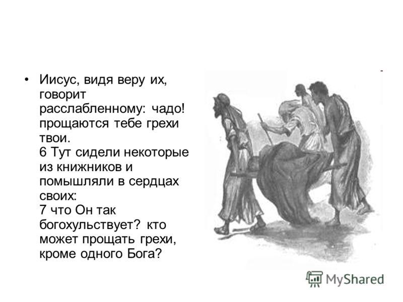 Иисус, видя веру их, говорит расслабленному: чадо! прощаются тебе грехи твои. 6 Тут сидели некоторые из книжников и помышляли в сердцах своих: 7 что Он так богохульствует? кто может прощать грехи, кроме одного Бога?