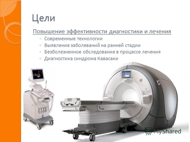 Цели Повышение эффективности диагностики и лечения Современные технологии Выявление заболеваний на ранней стадии Безболезненное обследование в процессе лечения Диагностика синдрома Кавасаки