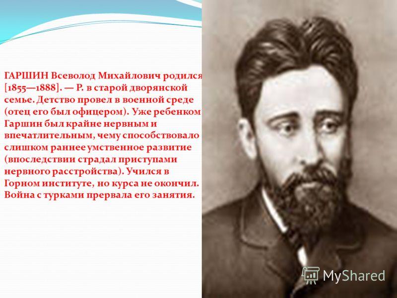 ГАРШИН Всеволод Михайлович родился [18551888]. Р. в старой дворянской семье. Детство провел в военной среде (отец его был офицером). Уже ребенком Гаршин был крайне нервным и впечатлительным, чему способствовало слишком раннее умственное развитие (впо