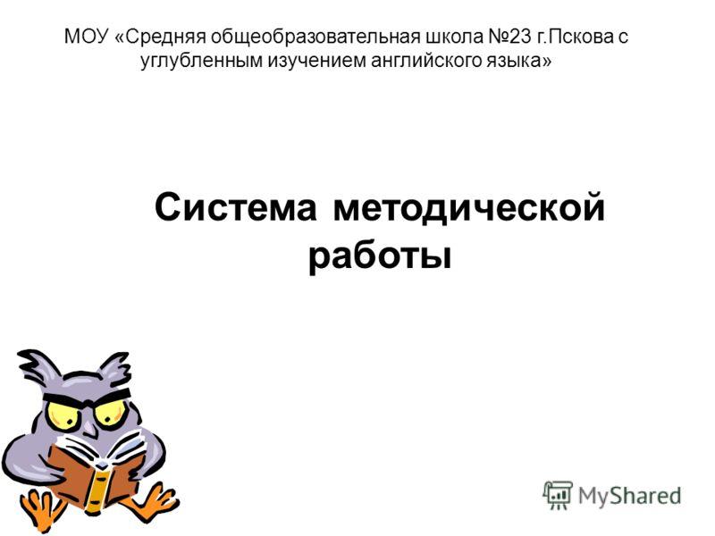 Система методической работы МОУ «Средняя общеобразовательная школа 23 г.Пскова с углубленным изучением английского языка»