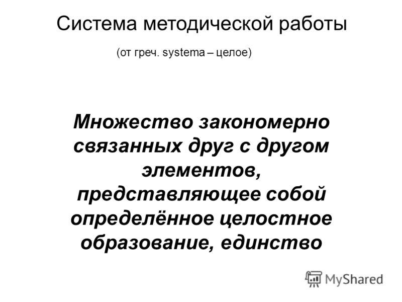Система методической работы (от греч. systema – целое) Множество закономерно связанных друг с другом элементов, представляющее собой определённое целостное образование, единство