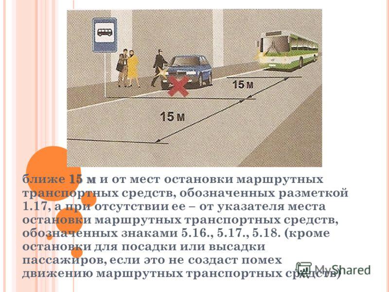 15 м ближе 15 м и от мест остановки маршрутных транспортных средств, обозначенных разметкой 1.17, а при отсутствии ее – от указателя места остановки маршрутных транспортных средств, обозначенных знаками 5.16., 5.17., 5.18. (кроме остановки для посадк