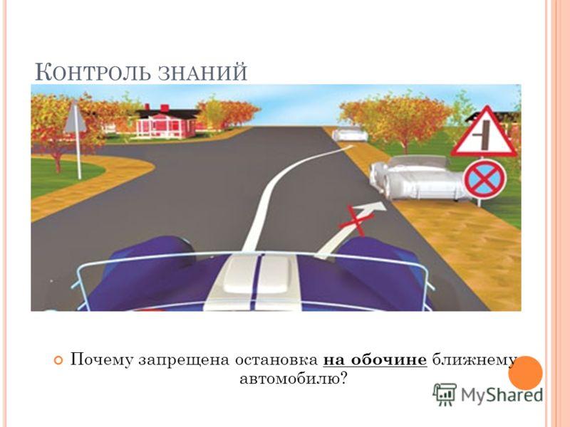 К ОНТРОЛЬ ЗНАНИЙ Почему запрещена остановка на обочине ближнему автомобилю?