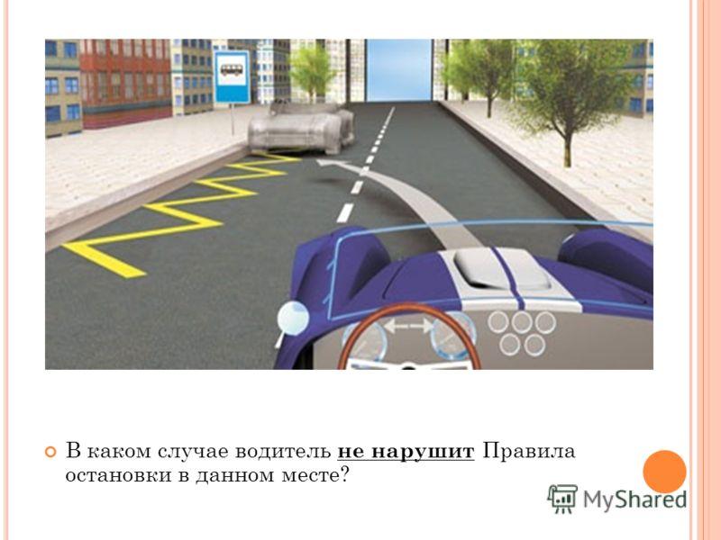В каком случае водитель не нарушит Правила остановки в данном месте?