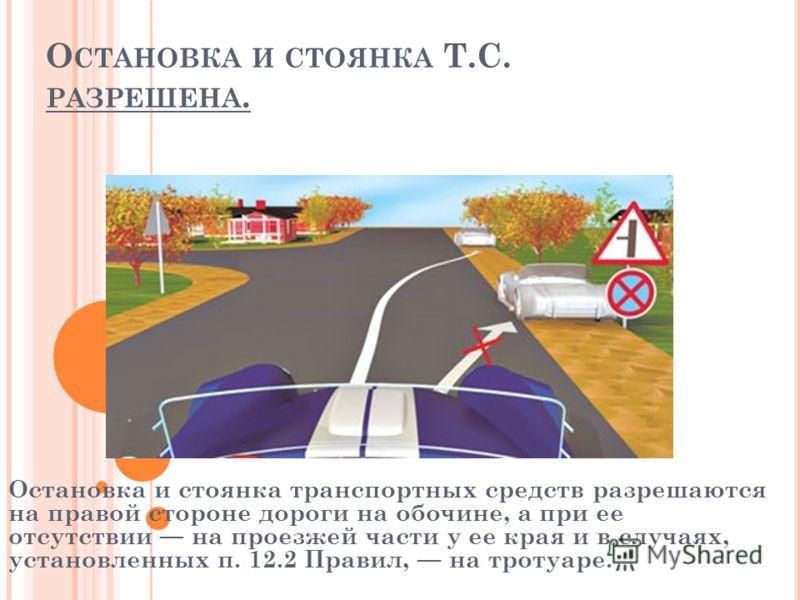 О СТАНОВКА И СТОЯНКА Т.С. РАЗРЕШЕНА. Остановка и стоянка транспортных средств разрешаются на правой стороне дороги на обочине, а при ее отсутствии на проезжей части у ее края и в случаях, установленных п. 12.2 Правил, на тротуаре.