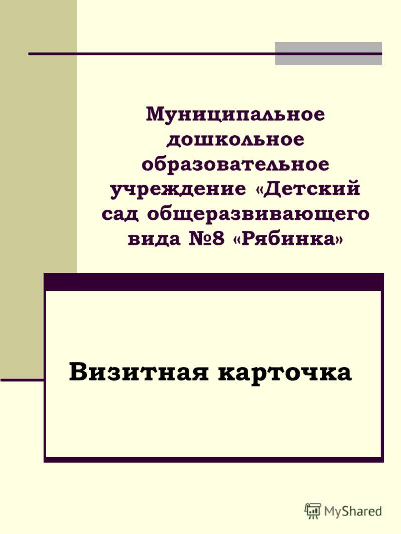 Муниципальное дошкольное образовательное учреждение «Детский сад общеразвивающего вида 8 «Рябинка» Визитная карточка