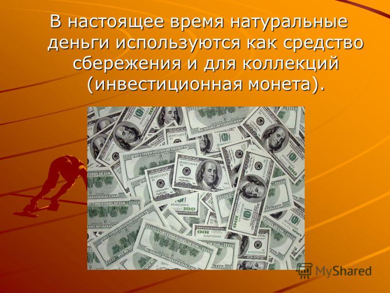 В настоящее время натуральные деньги используются как средство сбережения и для коллекций (инвестиционная монета).