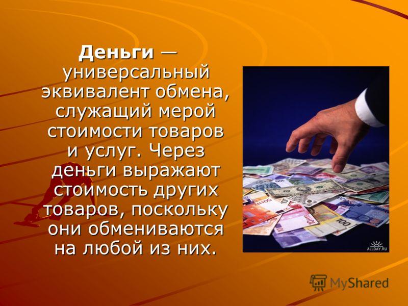 Деньги универсальный эквивалент обмена, служащий мерой стоимости товаров и услуг. Через деньги выражают стоимость других товаров, поскольку они обмениваются на любой из них.