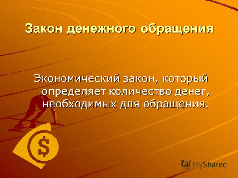 Закон денежного обращения Экономический закон, который определяет количество денег, необходимых для обращения.