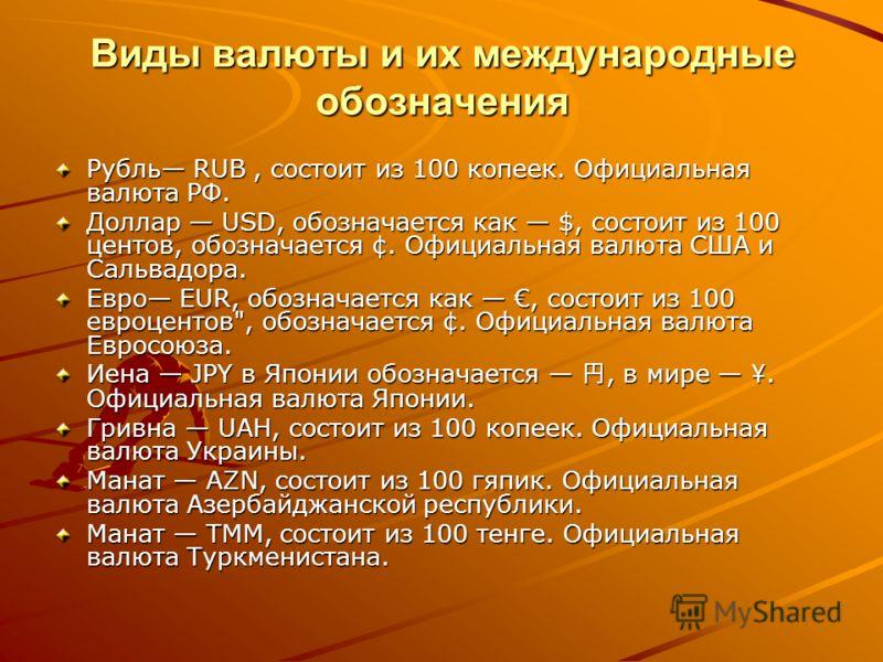 Виды валюты и их международные обозначения Рубль RUB, состоит из 100 копеек. Официальная валюта РФ. Доллар USD, обозначается как $, состоит из 100 центов, обозначается ¢. Официальная валюта США и Сальвадора. Евро EUR, обозначается как, состоит из 100