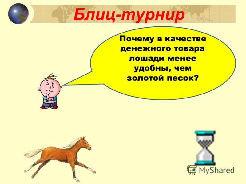 Блиц-турнир Почему в качестве денежного товара лошади менее удобны, чем золотой песок?