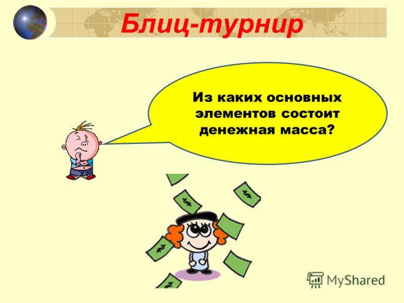 Блиц-турнир Из каких основных элементов состоит денежная масса?