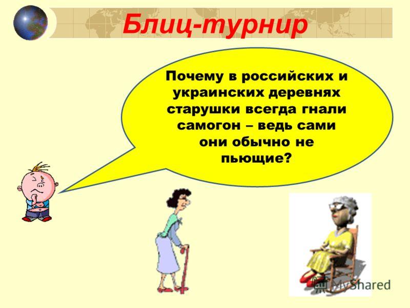 Блиц-турнир Почему в российских и украинских деревнях старушки всегда гнали самогон – ведь сами они обычно не пьющие?