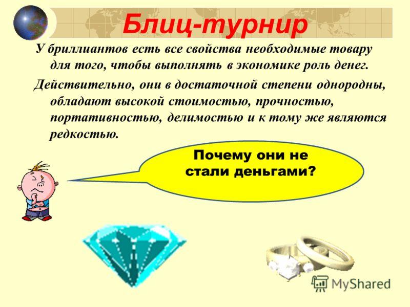 Блиц-турнир Почему они не стали деньгами? У бриллиантов есть все свойства необходимые товару для того, чтобы выполнять в экономике роль денег. Действительно, они в достаточной степени однородны, обладают высокой стоимостью, прочностью, портативностью