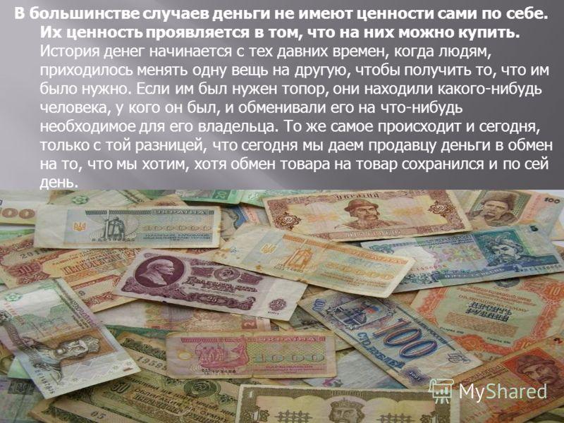 В большинстве случаев деньги не имеют ценности сами по себе. Их ценность проявляется в том, что на них можно купить. История денег начинается с тех давних времен, когда людям, приходилось менять одну вещь на другую, чтобы получить то, что им было нуж