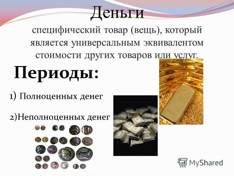специфический товар (вещь), который является универсальным эквивалентом стоимости других товаров или услуг. Деньги Периоды: 1) Полноценных денег 2)Неполноценных денег