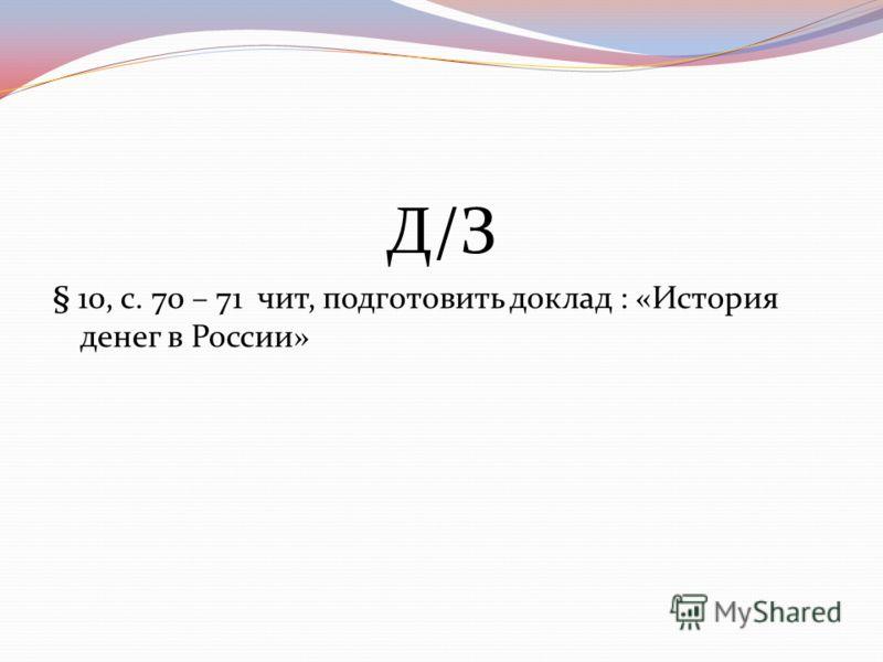 Д/З § 10, с. 70 – 71 чит, подготовить доклад : «История денег в России»