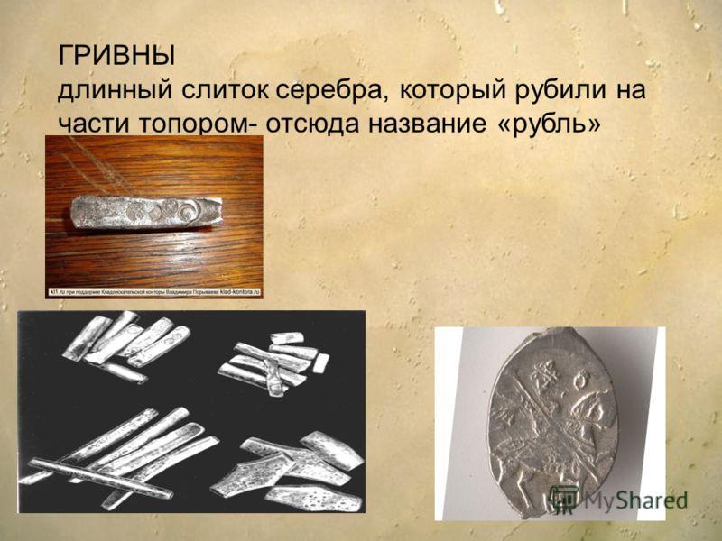 ГРИВНЫ длинный слиток серебра, который рубили на части топором- отсюда название «рубль»