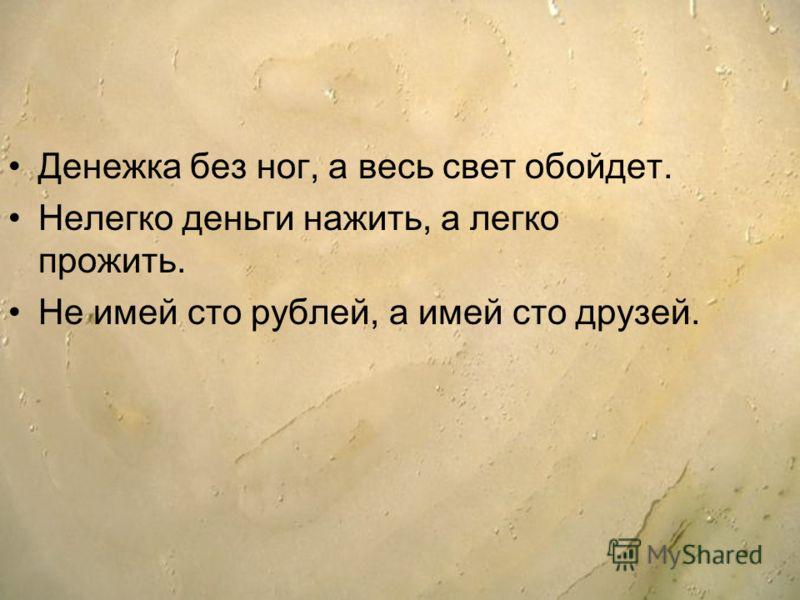 Денежка без ног, а весь свет обойдет. Нелегко деньги нажить, а легко прожить. Не имей сто рублей, а имей сто друзей.