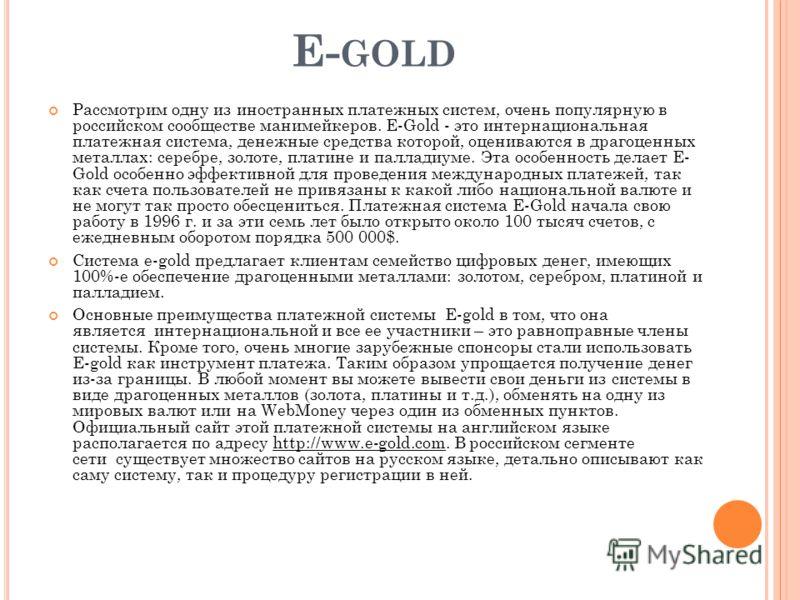 E- GOLD Рассмотрим одну из иностранных платежных систем, очень популярную в российском сообществе манимейкеров. E-Gold - это интернациональная платежная система, денежные средства которой, оцениваются в драгоценных металлах: серебре, золоте, платине