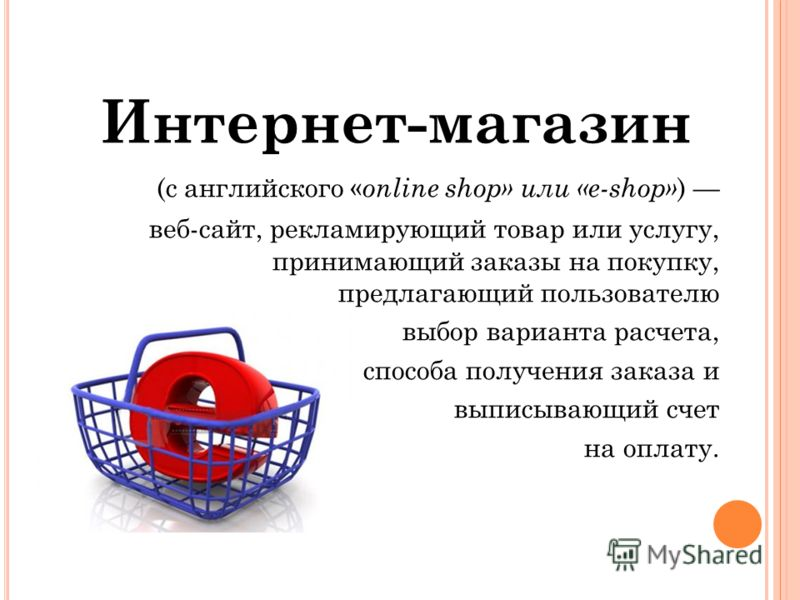 Интернет-магазин (с английского « online shop» или «e-shop» ) веб-сайт, рекламирующий товар или услугу, принимающий заказы на покупку, предлагающий пользователю выбор варианта расчета, способа получения заказа и выписывающий счет на оплату.