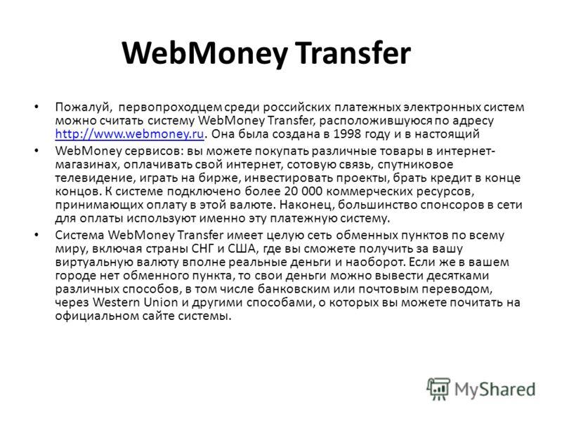 WebMoney Transfer Пожалуй, первопроходцем среди российских платежных электронных систем можно считать систему WebMoney Transfer, расположившуюся по адресу http://www.webmoney.ru. Она была создана в 1998 году и в настоящий http://www.webmoney.ru WebMo
