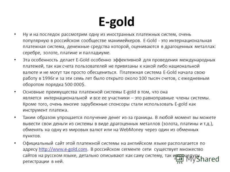 E-gold Ну и на последок рассмотрим одну из иностранных платежных систем, очень популярную в российском сообществе манимейкеров. E-Gold - это интернациональная платежная система, денежные средства которой, оцениваются в драгоценных металлах: серебре,