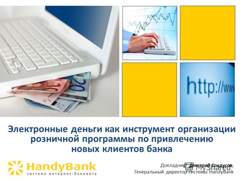 Электронные деньги как инструмент организации розничной программы по привлечению новых клиентов банка Докладчик: Дмитрий Гондусов, Генеральный директор системы HandyBank
