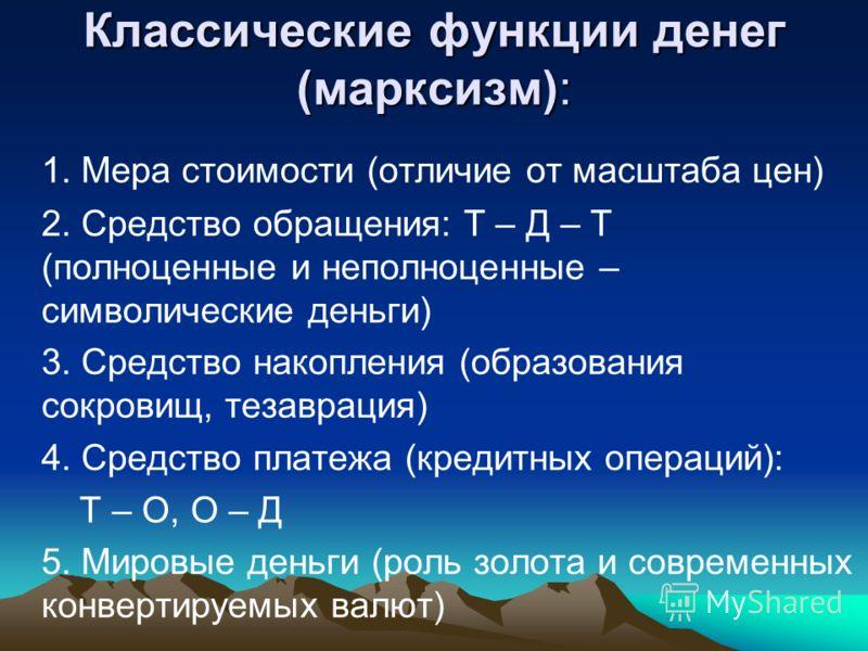 Классические функции денег (марксизм): 1. Мера стоимости (отличие от масштаба цен) 2. Средство обращения: Т – Д – Т (полноценные и неполноценные – символические деньги) 3. Средство накопления (образования сокровищ, тезаврация) 4. Средство платежа (кр