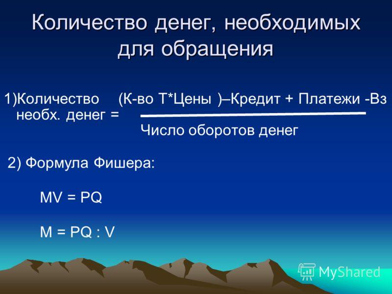Количество денег, необходимых для обращения 1)Количество (К-во Т*Цены )–Кредит + Платежи -Вз необх. денег = Число оборотов денег 2) Формула Фишера: MV = PQ M = PQ : V
