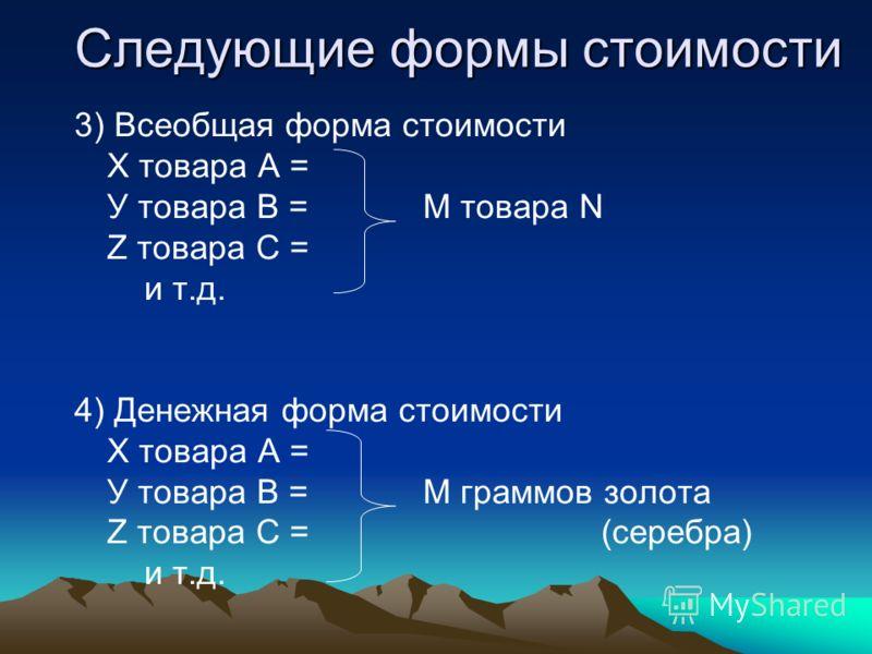 Следующие формы стоимости 3) Всеобщая форма стоимости Х товара А = У товара В = М товара N Z товара С = и т.д. 4) Денежная форма стоимости Х товара А = У товара В = М граммов золота Z товара С = (серебра) и т.д.