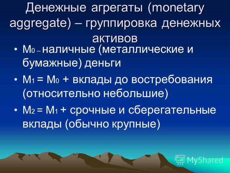 Денежные агрегаты (monetary aggregate) – группировка денежных активов М 0 – наличные (металлические и бумажные) деньги М 1 = М 0 + вклады до востребования (относительно небольшие) М 2 = М 1 + срочные и сберегательные вклады (обычно крупные)