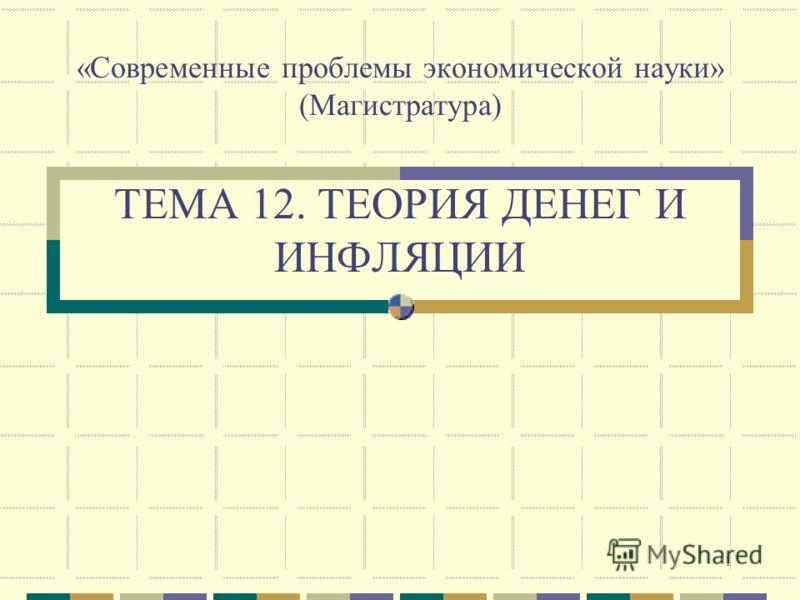1 «Современные проблемы экономической науки» (Магистратура) ТЕМА 12. ТЕОРИЯ ДЕНЕГ И ИНФЛЯЦИИ