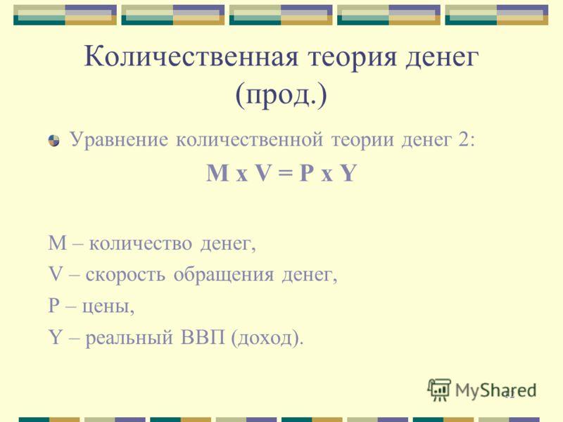 12 Количественная теория денег (прод.) Уравнение количественной теории денег 2: М х V = P x Y М – количество денег, V – скорость обращения денег, Р – цены, Y – реальный ВВП (доход).