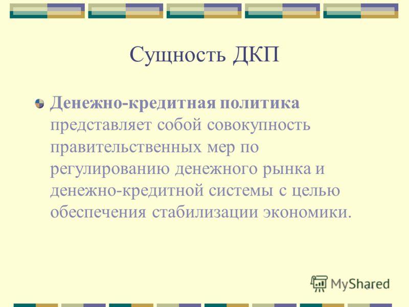34 Сущность ДКП Денежно-кредитная политика представляет собой совокупность правительственных мер по регулированию денежного рынка и денежно-кредитной системы с целью обеспечения стабилизации экономики.