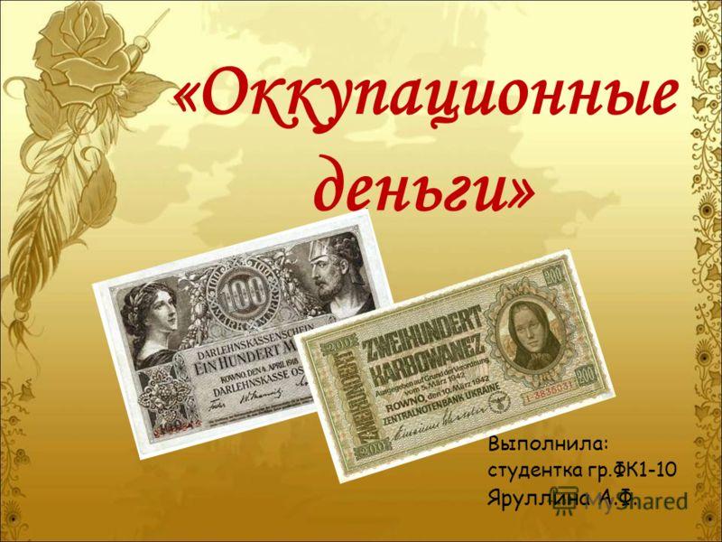 «Оккупационные деньги» Выполнила: студентка гр.ФК1-10 Яруллина А.Ф.