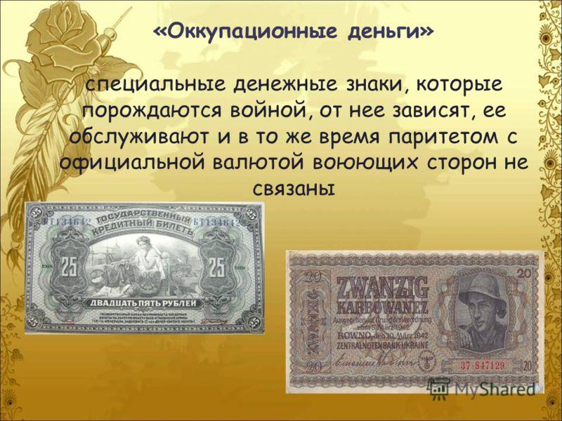 «Оккупационные деньги» специальные денежные знаки, которые порождаются войной, от нее зависят, ее обслуживают и в то же время паритетом с официальной валютой воюющих сторон не связаны