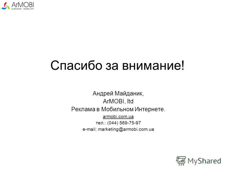 Спасибо за внимание! Андрей Майданик, ArMOBI, ltd Реклама в Мобильном Интернете. armobi.com.ua тел.: (044) 569-75-97 e-mail: marketing@armobi.com.ua