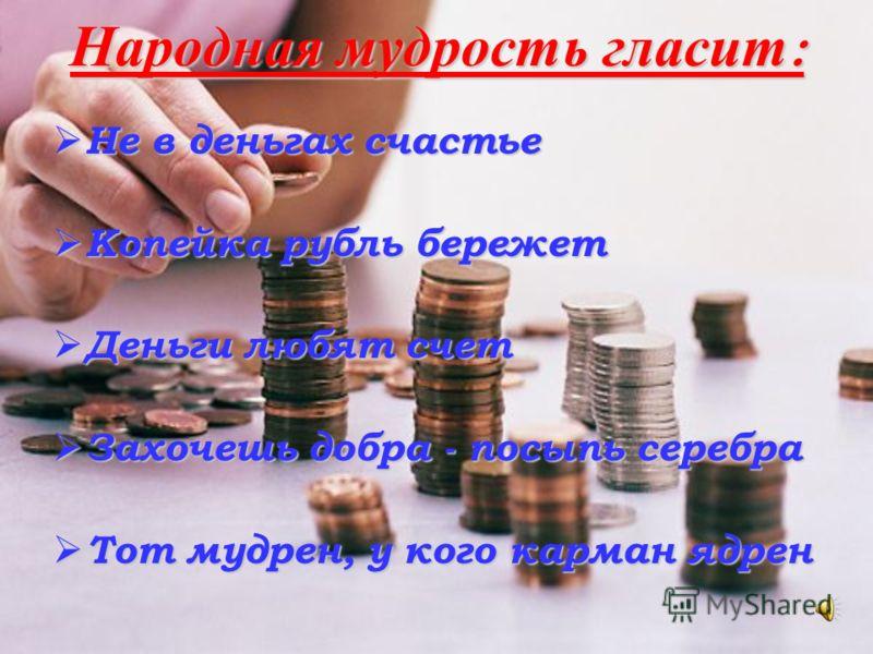 Народная мудрость гласит : Не в деньгах счастье Не в деньгах счастье Копейка рубль бережет Копейка рубль бережет Деньги любят счет Деньги любят счет Захочешь добра - посыпь серебра Захочешь добра - посыпь серебра Тот мудрен, у кого карман ядрен Тот м