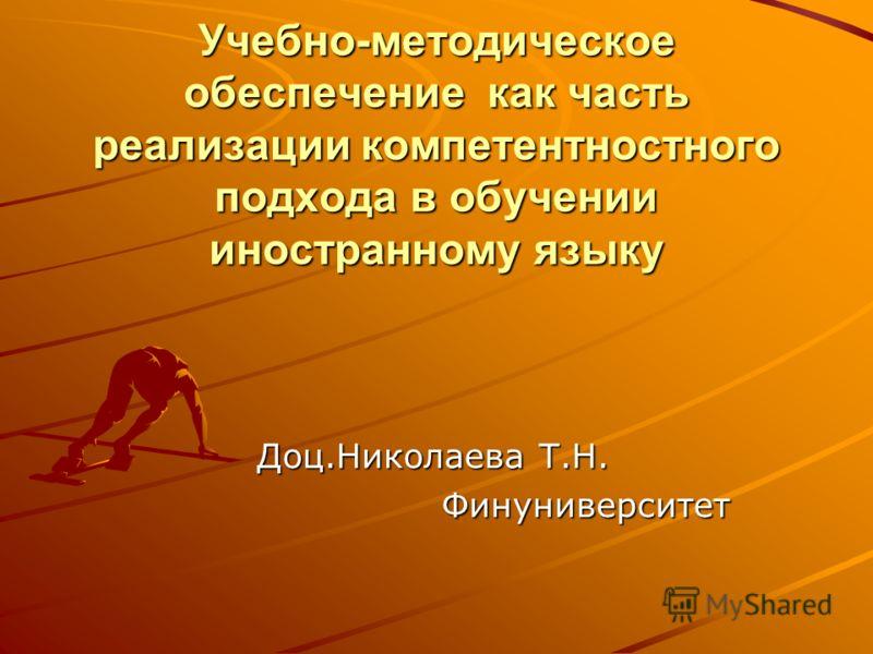 Учебно-методическое обеспечение как часть реализации компетентностного подхода в обучении иностранному языку Доц.Николаева Т.Н. Финуниверситет