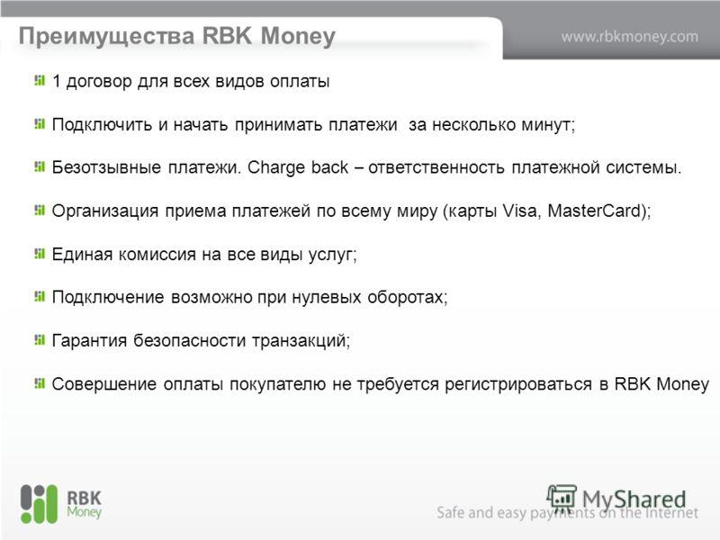 Преимущества RBK Money 1 договор для всех видов оплаты Подключить и начать принимать платежи за несколько минут; Безотзывные платежи. Charge back – ответственность платежной системы. Организация приема платежей по всему миру (карты Visa, MasterCard);
