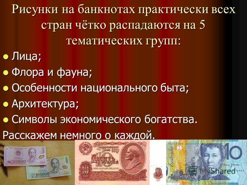 Рисунки на банкнотах практически всех стран чётко распадаются на 5 тематических групп: Лица; Лица; Флора и фауна; Флора и фауна; Особенности национального быта; Особенности национального быта; Архитектура; Архитектура; Символы экономического богатств