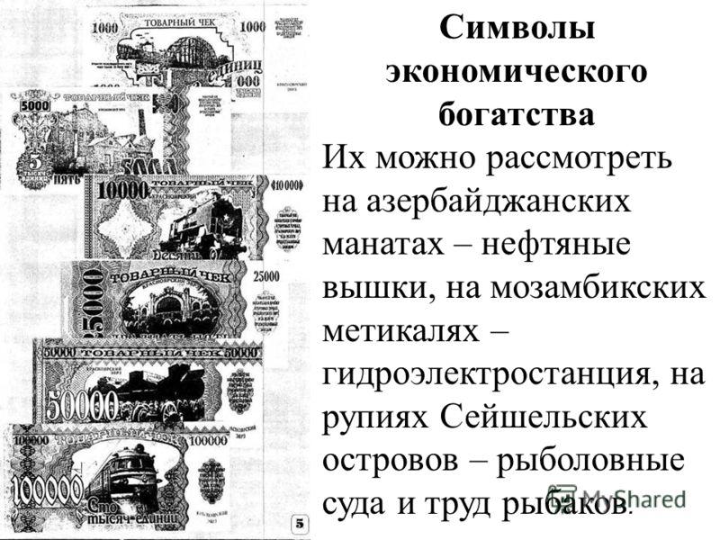 Символы экономического богатства Их можно рассмотреть на азербайджанских манатах – нефтяные вышки, на мозамбикских метикалях – гидроэлектростанция, на рупиях Сейшельских островов – рыболовные суда и труд рыбаков.