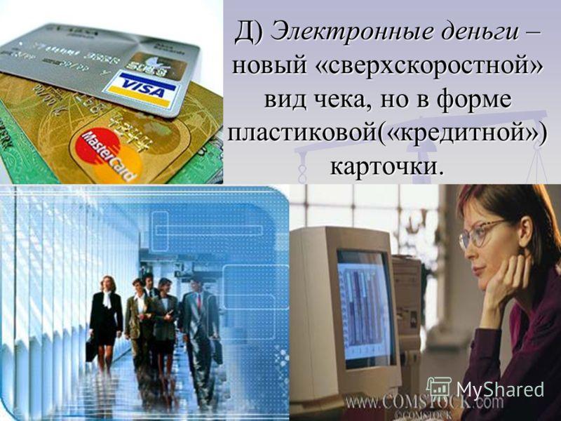 Д) Электронные деньги – новый «сверхскоростной» вид чека, но в форме пластиковой(«кредитной») карточки.