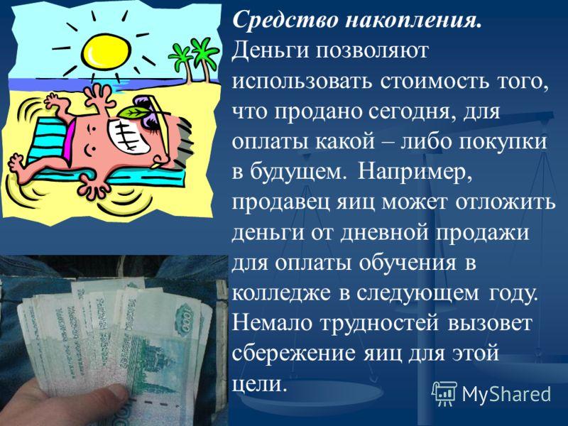 Средство накопления. Деньги позволяют использовать стоимость того, что продано сегодня, для оплаты какой – либо покупки в будущем. Например, продавец яиц может отложить деньги от дневной продажи для оплаты обучения в колледже в следующем году. Немало