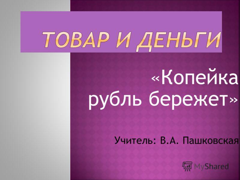 «Копейка рубль бережет» Учитель: В.А. Пашковская