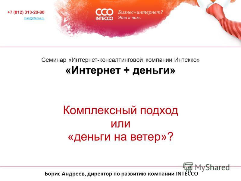 Борис Андреев, директор по развитию компании INTECCO Cеминар «Интернет-консалтинговой компании Интекко» «Интернет + деньги» Комплексный подход или «деньги на ветер»?