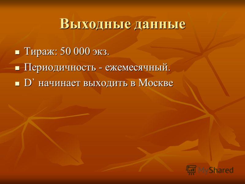 Выходные данные Тираж: 50 000 экз. Тираж: 50 000 экз. Периодичность - ежемесячный. Периодичность - ежемесячный. D` начинает выходить в Москве D` начинает выходить в Москве